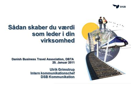 Sådan skaber du værdi som leder i din virksomhed Danish Business Travel Association, DBTA Danish Business Travel Association, DBTA 20. Januar 2011 Ulrik.