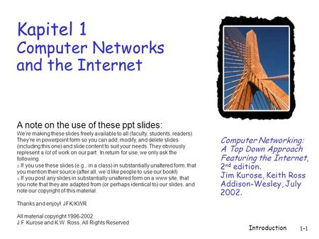 Introduction 1-1 Kapitel 1 Computer Networks and the Internet Computer Networking: A Top Down Approach Featuring the Internet, 2 nd edition. Jim Kurose,