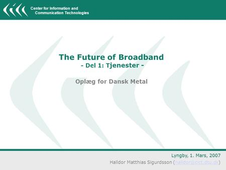 Center for Information and Communication Technologies The Future of Broadband - Del 1: T jenester - Oplæg for Dansk Metal Lyngby, 1. Mars, 2007 Halldor.