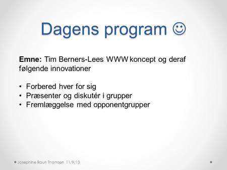 Dagens program  Josephine Raun Thomsen 11/9/13 Emne: Tim Berners-Lees WWW koncept og deraf følgende innovationer •Forbered hver for sig •Præsenter og.