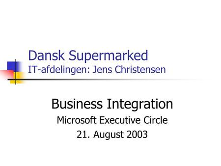 Dansk Supermarked IT-afdelingen: Jens Christensen Business Integration Microsoft Executive Circle 21. August 2003.