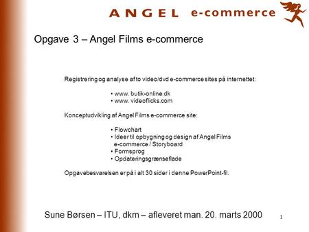 1 Opgave 3 – Angel Films e-commerce Registrering og analyse af to video/dvd e-commerce sites på internettet: • www. butik-online.dk • www. videoflicks.com.