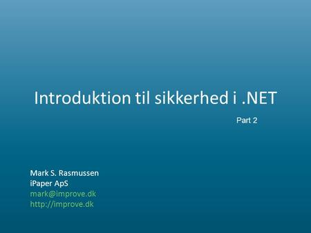 Introduktion til sikkerhed i.NET Mark S. Rasmussen iPaper ApS  Part 2.