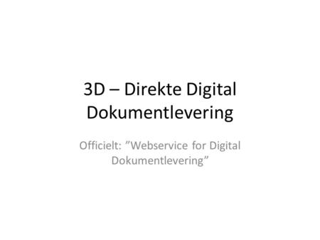 "3D – Direkte Digital Dokumentlevering Officielt: ""Webservice for Digital Dokumentlevering"""