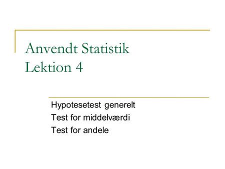 Anvendt Statistik Lektion 4 Hypotesetest generelt Test for middelværdi Test for andele.