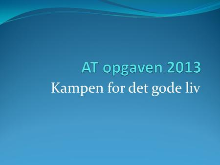 AT opgaven 2013 Kampen for det gode liv.