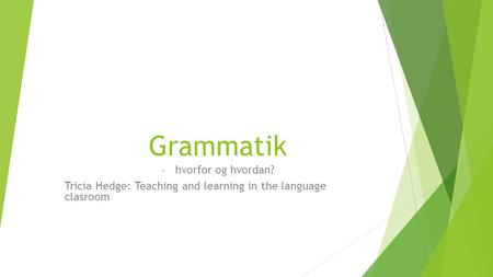 Grammatik - hvorfor og hvordan? Tricia Hedge: Teaching and learning in the language clasroom.