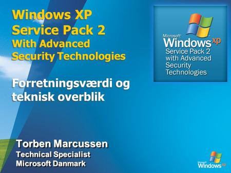 Windows XP Service Pack 2 With Advanced Security Technologies Forretningsværdi og teknisk overblik Torben Marcussen Technical Specialist Microsoft Danmark.