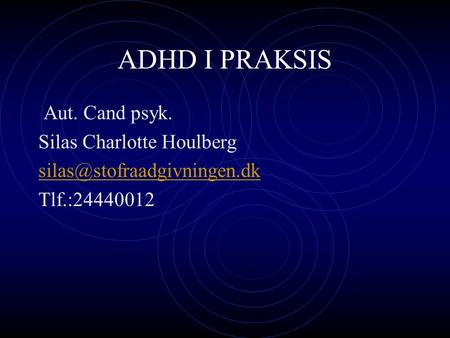 ADHD I PRAKSIS Aut. Cand psyk. Silas Charlotte Houlberg Tlf.:24440012.
