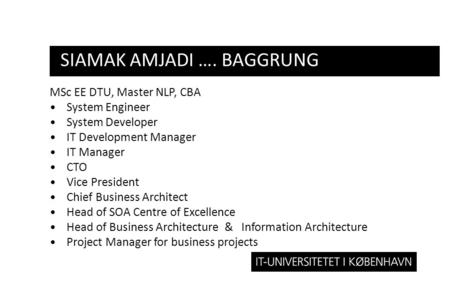 SIAMAK AMJADI …. BAGGRUNG MSc EE DTU, Master NLP, CBA •System Engineer •System Developer •IT Development Manager •IT Manager •CTO •Vice President •Chief.