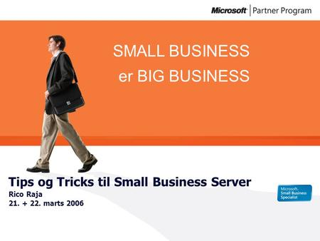 SMALL BUSINESS er BIG BUSINESS Tips og Tricks til Small Business Server Rico Raja 21. + 22. marts 2006.