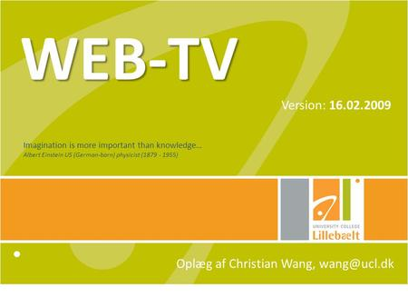 WEB-TV Version: 16.02.2009 Oplæg af Christian Wang, Imagination is more important than knowledge… Albert Einstein US (German-born) physicist.