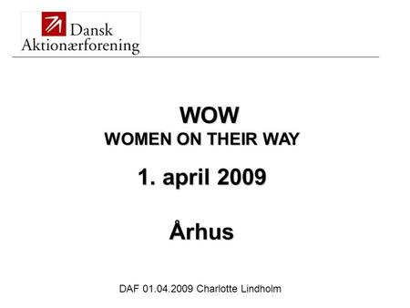 DAF 01.04.2009 Charlotte Lindholm WOW WOMEN ON THEIR WAY 1. april 2009 Århus _________________________________________________________________________________________________.