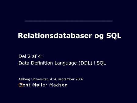 Relationsdatabaser og SQL Del 2 af 4: Data Definition Language (DDL) i SQL Aalborg Universitet, d. 4. september 2006 B e n t M ø l l e r M a d s e nB e.