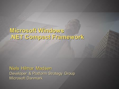 Microsoft Windows.NET Compact Framework Niels Hilmar Madsen Developer & Platform Strategy Group Microsoft Danmark.