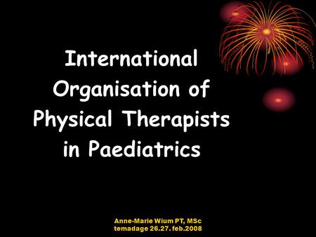 Anne-Marie Wium PT, MSc temadage 26.27. feb.2008 International Organisation of Physical Therapists in Paediatrics.