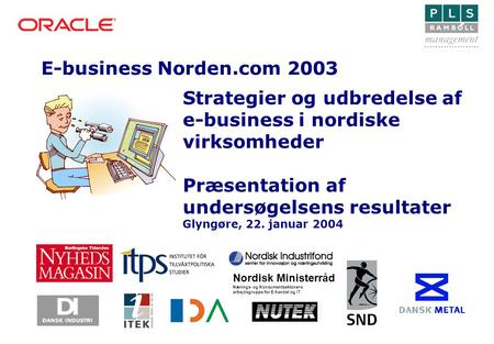 E-business Norden.com 2003 Nordisk Ministerråd Nærings- og Konsumentsektorens arbejdsgruppe for E-handel og IT Strategier og udbredelse af e-business i.