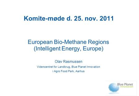 Komite-møde d. 25. nov. 2011 European Bio-Methane Regions (Intelligent Energy, Europe) Olav Rasmussen Videncentret for Landbrug, Blue Planet Innovation.