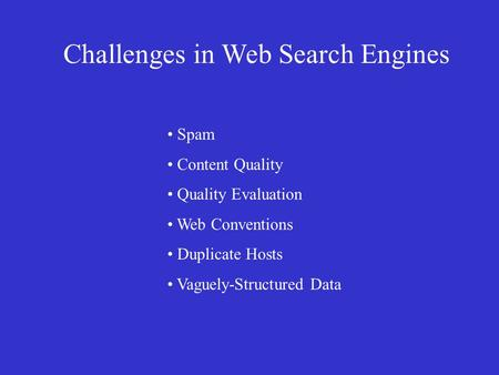 Challenges in Web Search Engines • Spam • Content Quality • Quality Evaluation • Web Conventions • Duplicate Hosts • Vaguely-Structured Data.