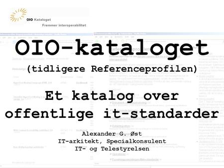 OIO Kataloget Fremmer interoperabilitet OIO-kataloget (tidligere Referenceprofilen) Et katalog over offentlige it-standarder Alexander G. Øst IT-arkitekt,
