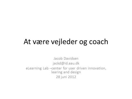 At være vejleder og coach Jacob Davidsen eLearning Lab –center for user driven innovation, learing and design 28 juni 2012.