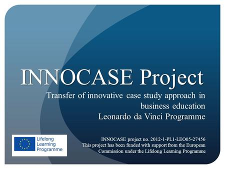 INNOCASE Project Transfer of innovative case study approach in business education Leonardo da Vinci Programme INNOCASE project no. 2012-1-PL1-LEO05-27456.