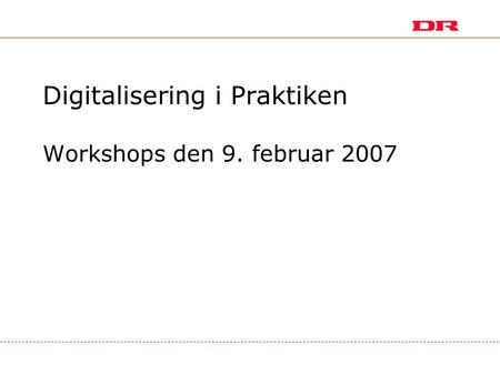 Digitalisering i Praktiken Workshops den 9. februar 2007.