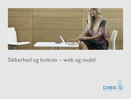 Sikkerhed og lovkrav – web og mobil. Kort om DIBS •Founded 1998 •Acquisiton of iDEB AB (2005) and Cardia AS (2007), DIBS-Debitech merger (2006) •Leading.
