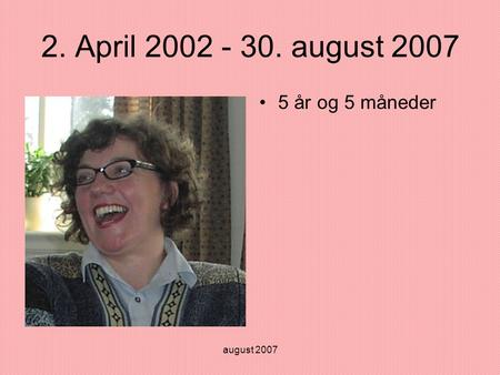 August 2007 2. April 2002 - 30. august 2007 •5 år og 5 måneder.