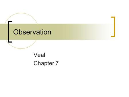 Observation Veal Chapter 7. The nature of observation  Observation indebærer det at se!  Generelt er der ingen involvering af det/de observerede /som.