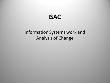 ISAC Information Systems work and Analysis of Change.
