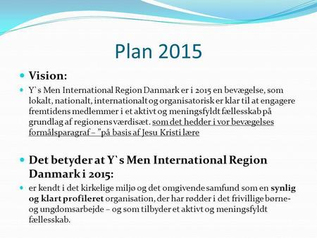 Plan 2015 Vision: Y`s Men International Region Danmark er i 2015 en bevægelse, som lokalt, nationalt, internationalt og organisatorisk er klar til at engagere.