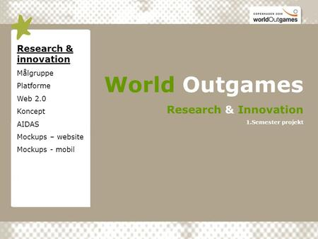 Research & innovation Målgruppe Platforme Web 2.0 Koncept AIDAS Mockups – website Mockups - mobil World Outgames Research & Innovation 1.Semester projekt.