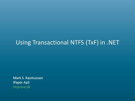 Using Transactional NTFS (TxF) in.NET Mark S. Rasmussen iPaper ApS improve.dk.