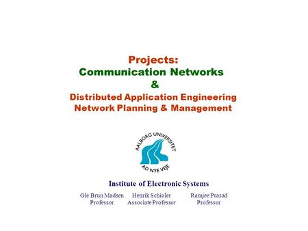 Projects: Communication Networks & Distributed Application Engineering Network Planning & Management Ole Brun Madsen Professor Henrik Schiøler Associate.