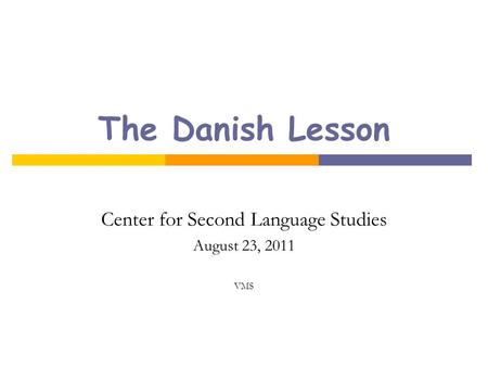 The Danish Lesson Center for Second Language Studies August 23, 2011 VMS.