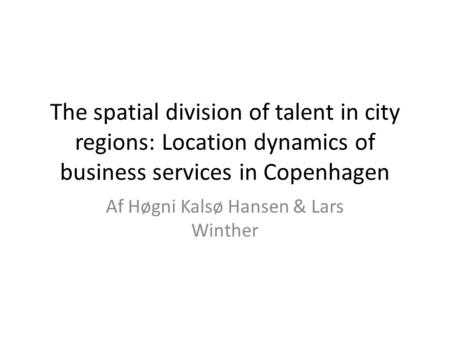 The spatial division of talent in city regions: Location dynamics of business services in Copenhagen Af Høgni Kalsø Hansen & Lars Winther.