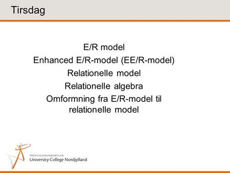 E/R model Enhanced E/R-model (EE/R-model) Relationelle model Relationelle algebra Omformning fra E/R-model til relationelle model Tirsdag.