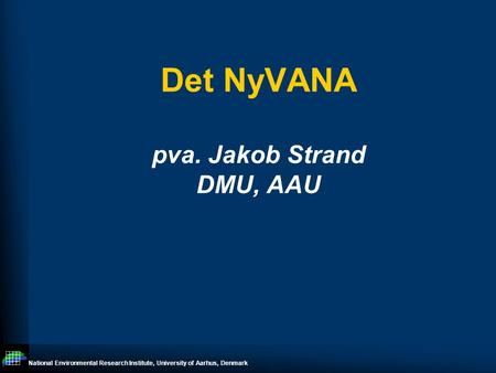 National Environmental Research Institute, University of Aarhus, Denmark Det NyVANA pva. Jakob Strand DMU, AAU.