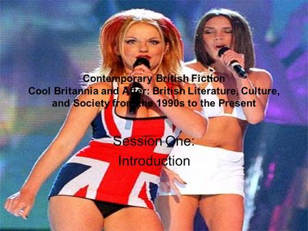 Contemporary British Fiction Cool Britannia and After: British Literature, Culture, and Society from the 1990s to the Present Session One: Introduction.