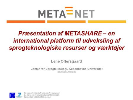 Co-funded by the 7th Framework Programme of the European Commission through the contract T4ME, grant agreement no.: 249119. Præsentation af METASHARE –