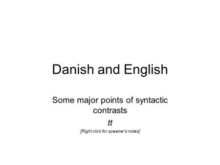 Danish and English Some major points of syntactic contrasts tt [Right click for speaker's notes]