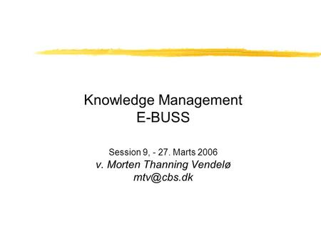 Knowledge Management E-BUSS Session 9, - 27. Marts 2006 v. Morten Thanning Vendelø