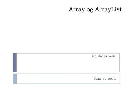 "Array og ArrayList Et slideshow. Som er sødt.. Hvordan virker ArrayList?  ArrayList NAVN = new ArrayList ();  NAVN.add(""Værdi"");  NAVN.add(index, ""værdi"")"