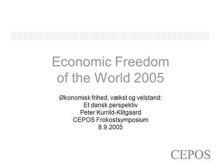 Economic Freedom of the World 2005 Økonomisk frihed, vækst og velstand: Et dansk perspektiv Peter Kurrild-Klitgaard CEPOS Frokostsymposium 8.9.2005.