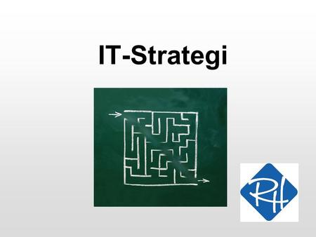 "IT-Strategi. RHS - Informationsteknologi 2 I gang med en IT-strategi IS-strategien kan have udstukket en overordnet IT-strategi, f.eks ""Vi skal udskifte."