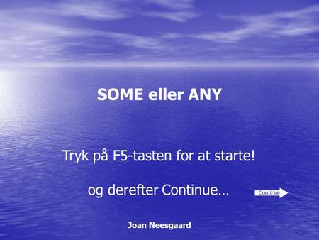 SOME eller ANY Joan Neesgaard Continue Tryk på F5-tasten for at starte! og derefter Continue…