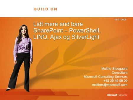 Lidt mere end bare SharePoint – PowerShell, LINQ, Ajax og SilverLight 07-01-2009 Malthe Stougaard Consultant Microsoft Consulting Services +45 29 49 98.