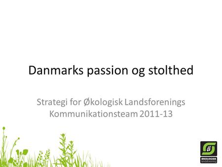 Danmarks passion og stolthed Strategi for Økologisk Landsforenings Kommunikationsteam 2011-13.