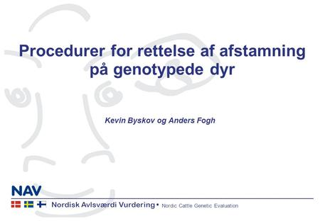 Nordisk Avlsværdi Vurdering Nordic Cattle Genetic Evaluation Procedurer for rettelse af afstamning på genotypede dyr Kevin Byskov og Anders Fogh.